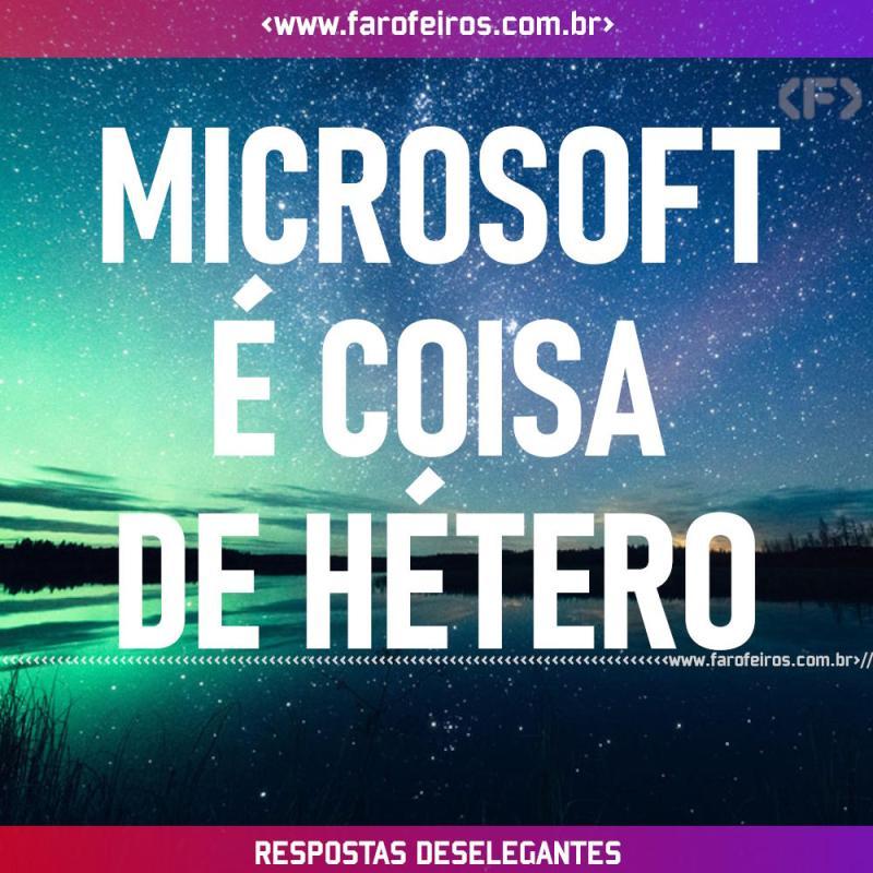 Respostas Deselegantes - Microsoft - Blog Farofeiros