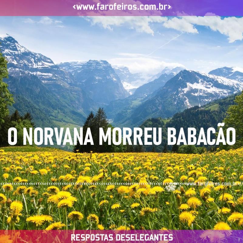 Respostas Deselegantes - Norvana - Blog Farofeiros