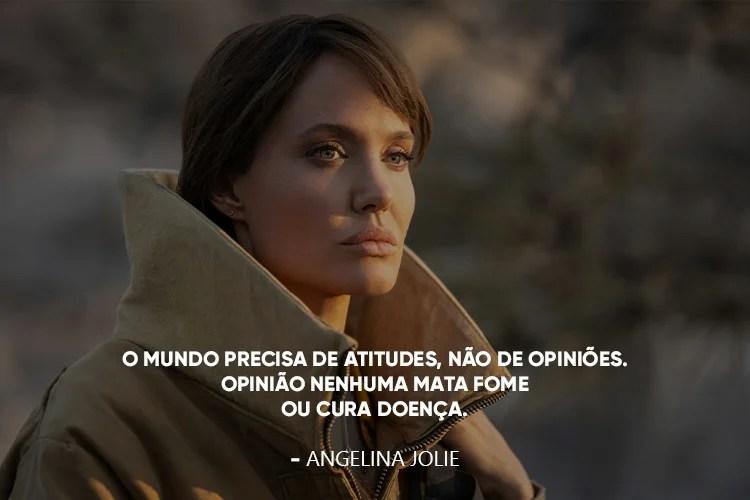 """Foto da Angelina Jolie e a frase:""""O mundo precisa de atitudes, não de opiniões. Opinião nenhuma mata fome ou cura doença."""""""