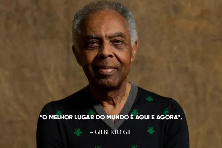 Gilberto Gil e a frase: O melhor lugar do mundo é aqui e agora.