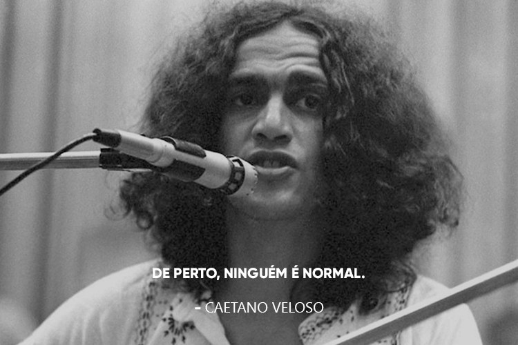 Caetano Veloso e a frase: De perto ninguém é normal.