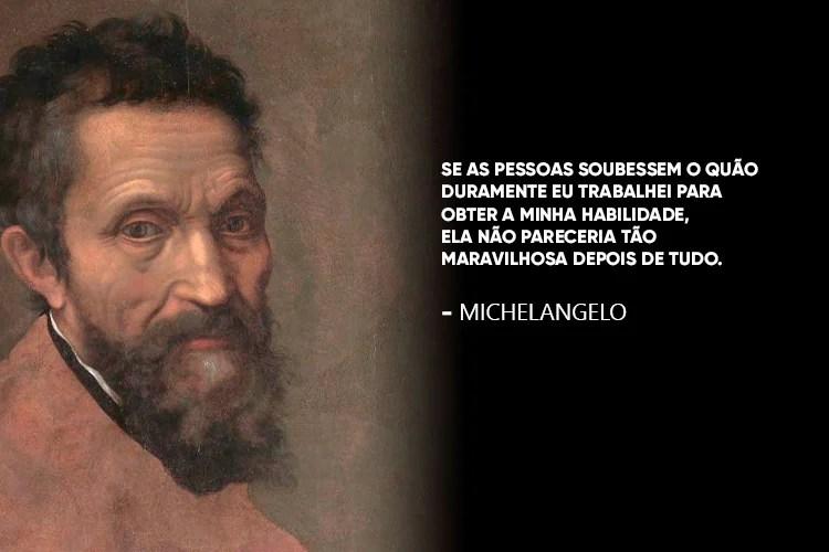 Michelangelo acompanhado da frase: Se as pessoas soubessem o quão duramente eu trabalhei para obter a minha habilidade, ela não pareceria tão maravilhosa depois de tudo.