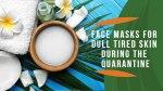 Face Masks for Dull Tired Skin during the quarantine