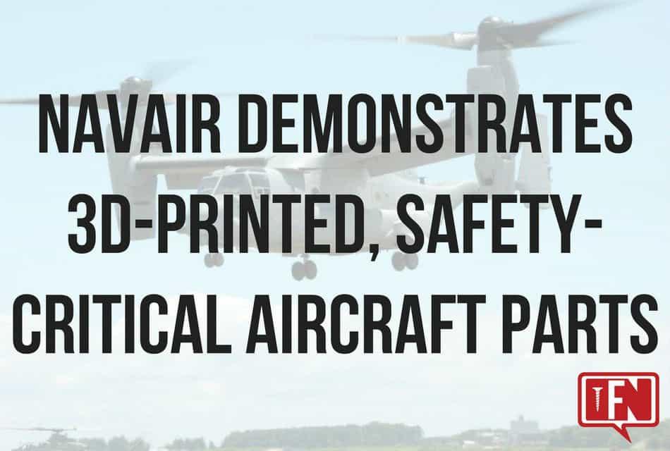 NAVAIR Demonstrates 3D-Printed, Safety-Critical Aircraft Parts