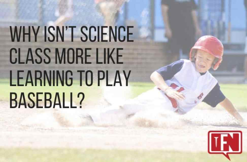 Why Isn't Science Class More Like Learning to Play Baseball?