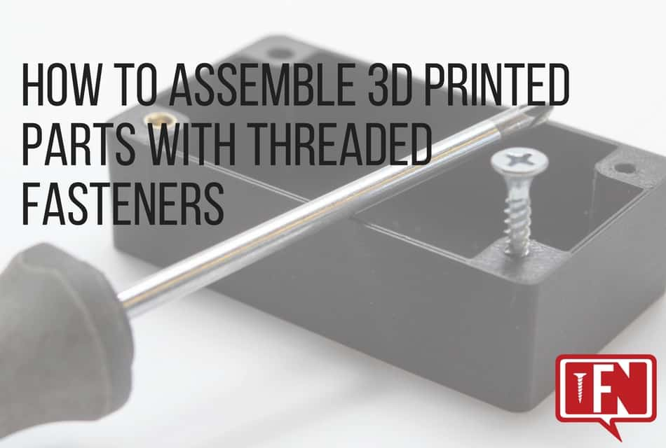 How to Assemble 3D Printed Parts with Threaded Fasteners