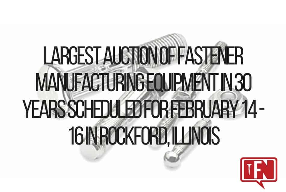 Largest Auction of Fastener Manufacturing Equipment in 30 Years Scheduled for February 14 – 16 in Rockford, Illinois