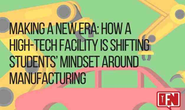 Making A New Era: How A High-Tech Facility Is Shifting Students' Mindset Around Manufacturing