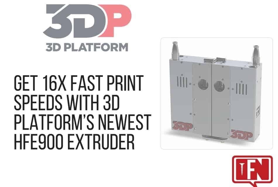 Get 16x Fast Print Speeds with 3D Platform's Newest HFE900 Extruder