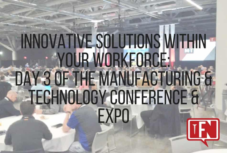 Innovative Solutions Within Your Workforce: Day 3 of the Manufacturing & Technology Conference & Expo