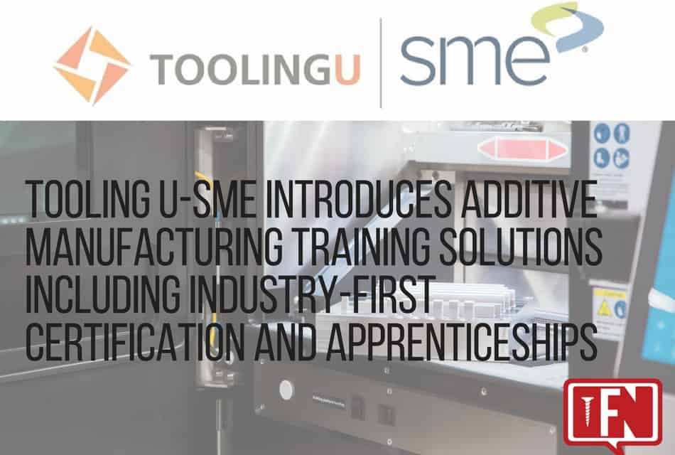 Tooling U-SME Introduces Additive Manufacturing Training Solutions Including Industry-First Certification and Apprenticeships