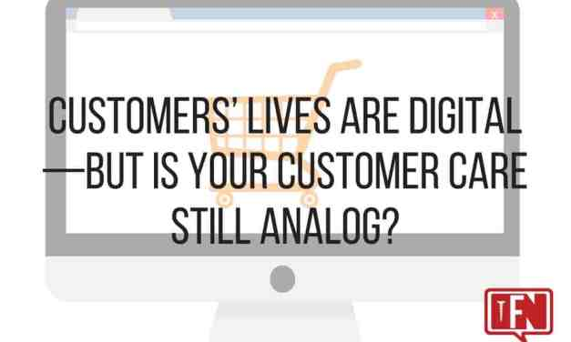 Customers' Lives are Digital—but is Your Customer Care Still Analog?
