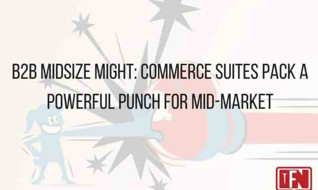 B2B Midsize Might: Commerce Suites Pack a Powerful Punch for Mid-Market