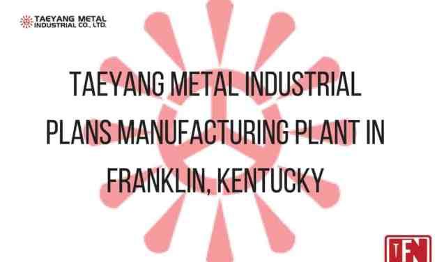 Taeyang Metal Industrial Plans Manufacturing Plant In Franklin, Kentucky