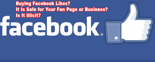 Buying Facebook Likes? It Is Safe for Your Fan Page or Business? Is It Illicit?