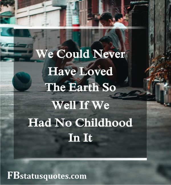 We Could Never Have Loved The Earth So Well If We Had No Childhood In It