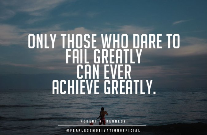 18 Great Inspirational Quotes On Success Wealth and Riches only those that dare to fail greatly can ever achieve greatly