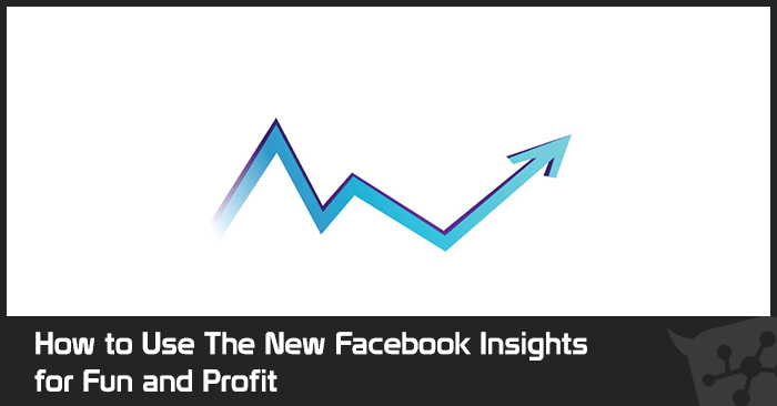 How to Use The New Facebook Insights for Fun and Profit