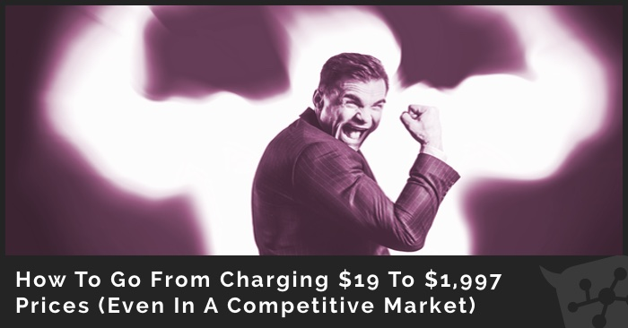 How To Go From Charging $19 To $1,997 Prices (Even In A Competitive Market)