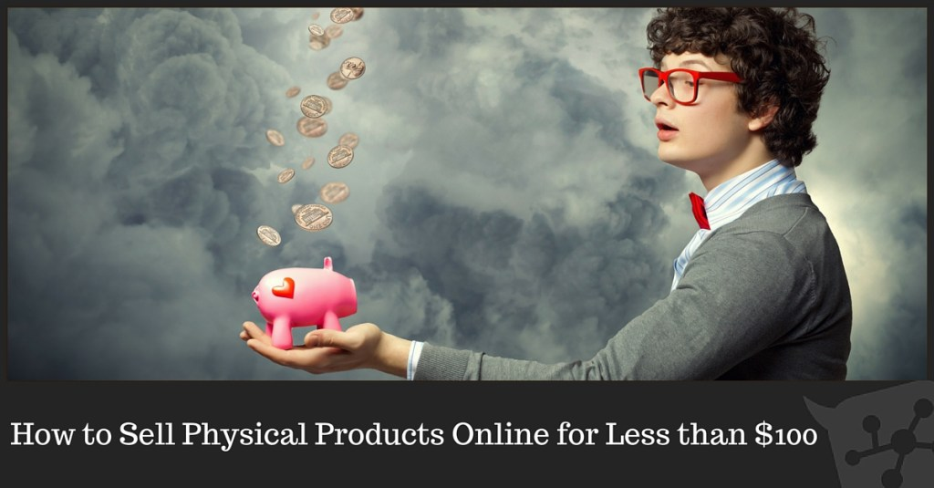 How to Sell Physical Products Online for Less than $100