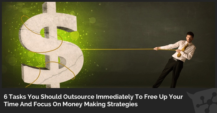 6 Tasks You Should Outsource Immediately To Free Up Your Time And Focus On Money Making Strategies