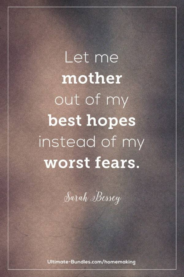 Let me mother out of my best hopes instead of my worst fears. –Sarah Bessey