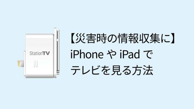 【災害時の情報収集に最適】iPhoneやiPadでテレビを見る方法