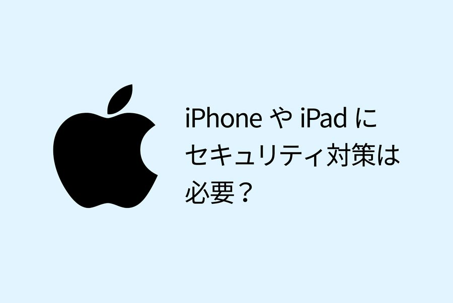 iPhoneやiPadにセキュリティ対策は必要?