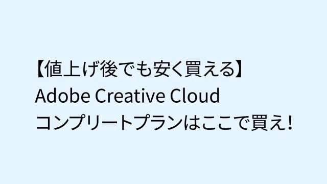 【値上げ後でも安く買える】Adobe Creative Cloudコンプリートプランはここで買え!