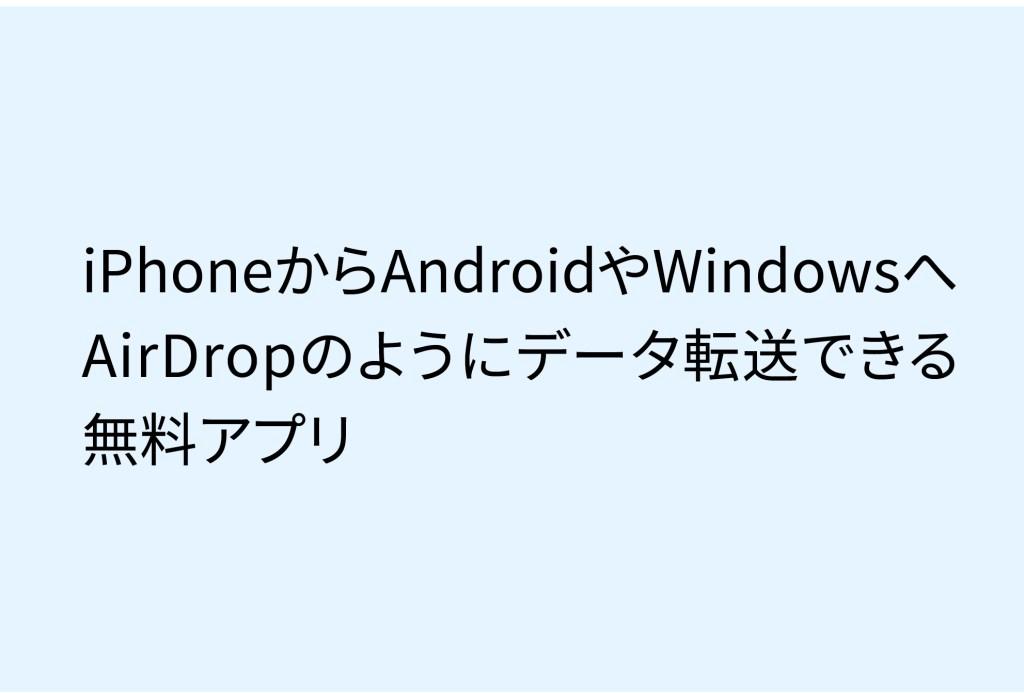 【簡単】iPhoneからAndroidやWindowsへAirDropのようにデータを転送できる無料アプリ