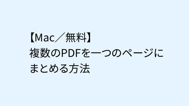 【Mac/無料】複数のPDFを一つのページにまとめる方法