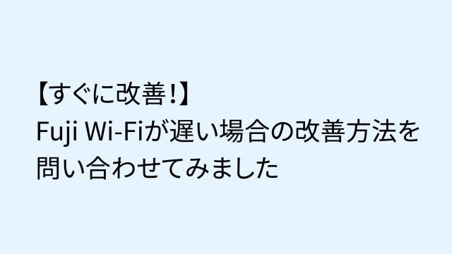 【すぐに改善!】Fuji Wi-Fiが遅い場合の改善方法を問い合わせてみました