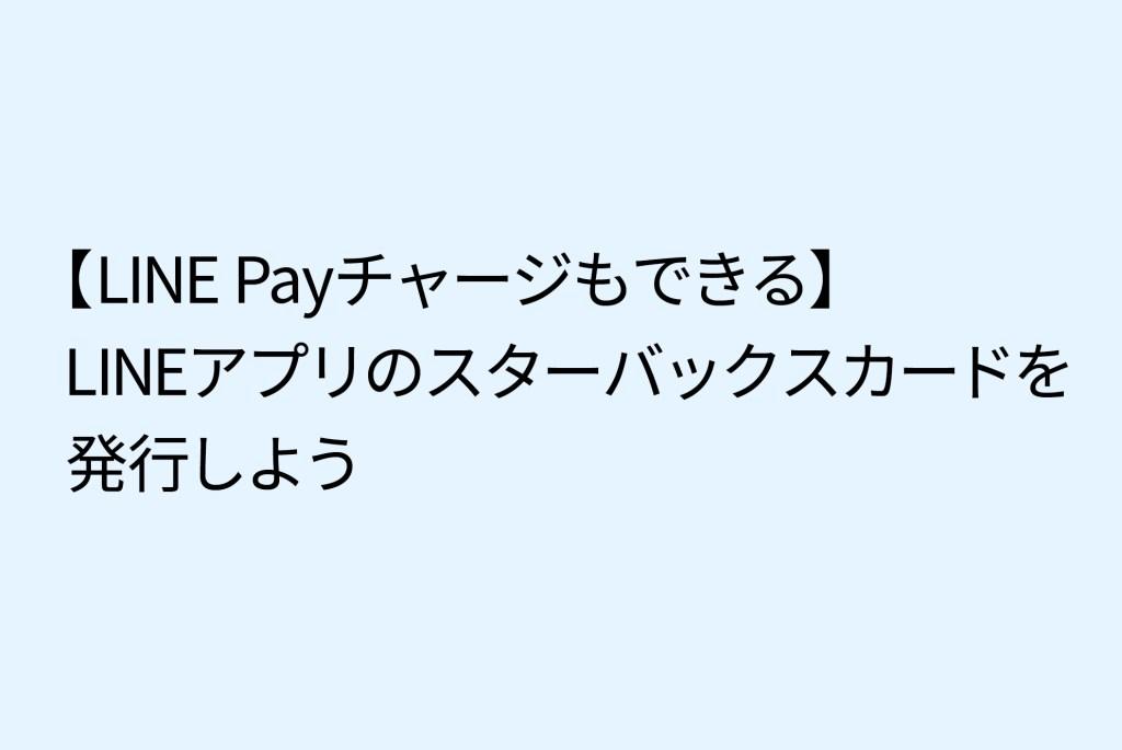 【LINE Payチャージもできる】LINE アプリのスターバックスカードを発行しよう