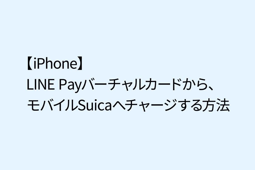 【iPhone】LINE Payバーチャルカードから、モバイルSuicaへチャージする方法