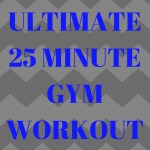 The Ultimate 25 Minute Gym Workout