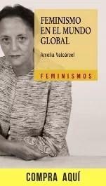 """Feminismo en el mundo global"", de Amelia Valcárcel (Cátedra)."
