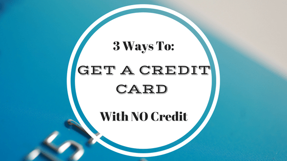 3 Ways to Get A Credit Card With No Credit