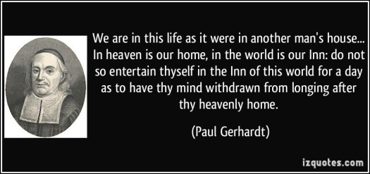 quote-we-are-in-this-life-as-it-were-in-another-man-s-house-in-heaven-is-our-home-in-the-world-is-our-paul-gerhardt-362342
