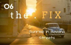 The FIX 06: Sunrise in Havana Streets