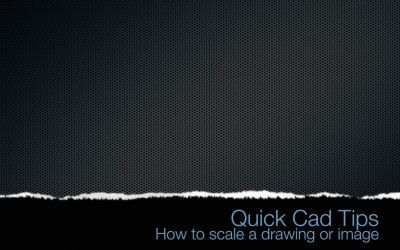 Quick CAD Tips – How to scale a drawing
