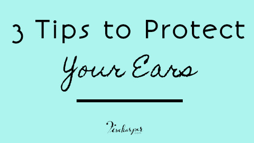 3 Tips to Protect Your Ears // Fischarper