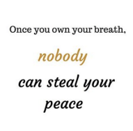 Once you own your breath nobody can steal your peace