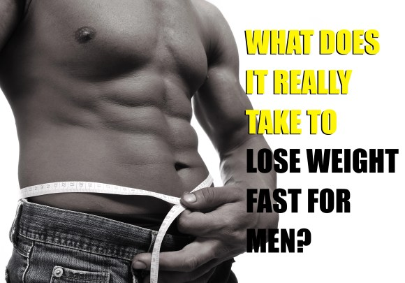 What Does It Really Take to Lose Weight Fast For Men?