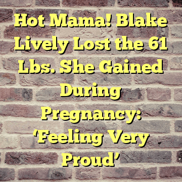 Hot Mama! Blake Lively Lost the 61 Lbs. She Gained During ...
