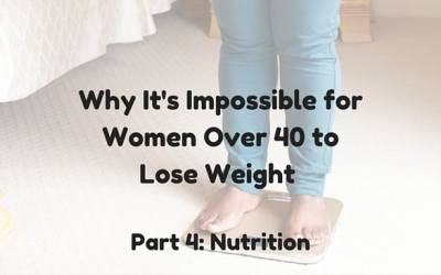 Why It's Impossible for Women Over 40 to Lose Weight: Part 4 Nutrition