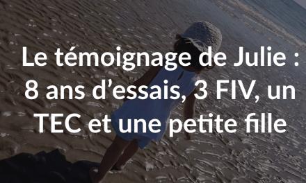 Le témoignage de Julie : 8 ans d'essais, 3 FIV, un TEC et une petite fille
