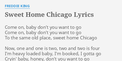 Now, one and one is two, two and two is four i'm heavy loaded baby, i'm booked, i gotta go cryin' baby, honey, don't you … Sweet Home Chicago Lyrics By Freddie King Come On Baby Don T