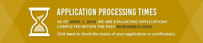 Application Processing Times: As of October 1, 2016, we are evaluating applications completed within the past 30 business days. Click here to check the status of your application or certificate(s).