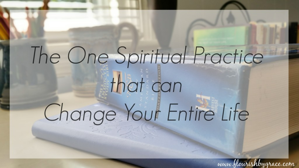 The One Spiritual Practice that can Change Your Entire Life www.flourishbygrace.com