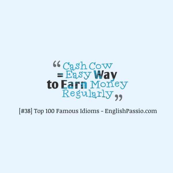 Idiom 38 cash cow